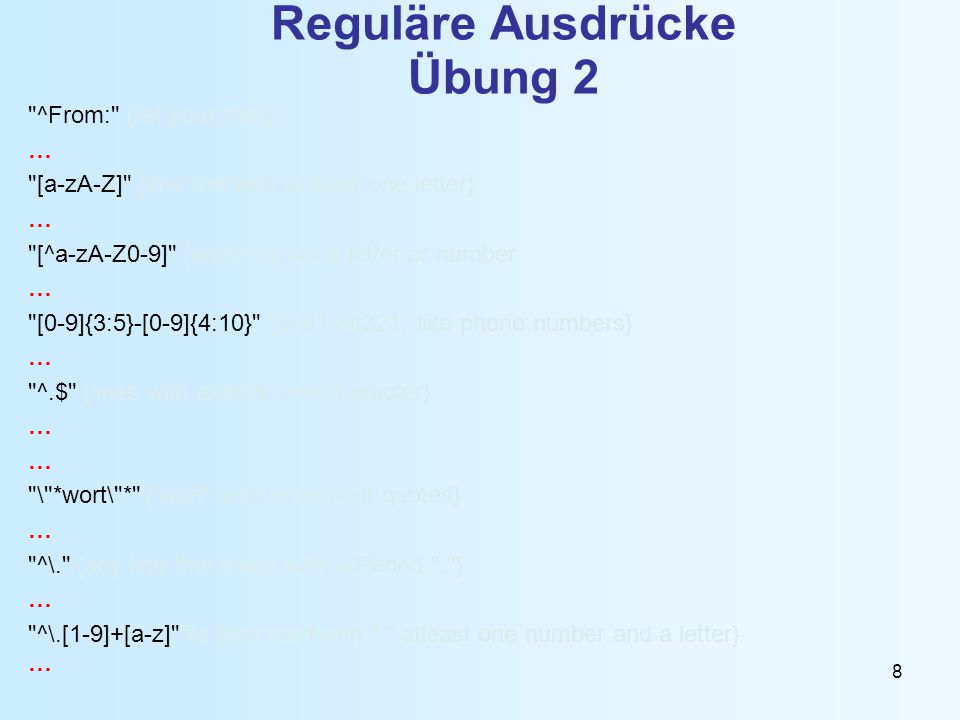8 Reguläre Ausdrücke Übung 2 ^From: {list your mail} … [a-zA-Z] {any line with at least one letter} … [^a-zA-Z0-9] {anything not a letter or number … [0-9]{3:5}-[0-9]{4:10} {0681-84321, like phone numbers} … ^.$ {lines with exactly one character} … \ *wort\ * { wort , with or without quotes} … ^\. {any line that starts with a Period . } … ^\.[1-9]+[a-z] file {line start with . atleast one number and a letter} …