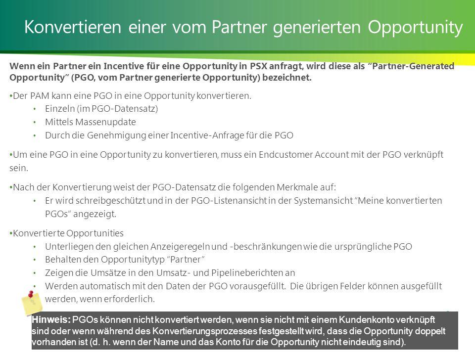 Konvertieren einer vom Partner generierten Opportunity Wenn ein Partner ein Incentive für eine Opportunity in PSX anfragt, wird diese als Partner-Generated Opportunity (PGO, vom Partner generierte Opportunity) bezeichnet.