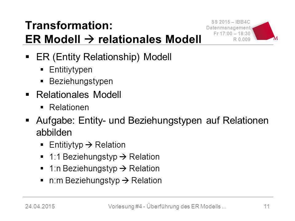 SS 2015 – IBB4C Datenmanagement Fr 17:00 – 18:30 R 0.009 24.04.2015 Transformation: ER Modell  relationales Modell  ER (Entity Relationship) Modell  Entitiytypen  Beziehungstypen  Relationales Modell  Relationen  Aufgabe: Entity- und Beziehungstypen auf Relationen abbilden  Entitiytyp  Relation  1:1 Beziehungstyp  Relation  1:n Beziehungstyp  Relation  n:m Beziehungstyp  Relation 11Vorlesung #4 - Überführung des ER Modells...