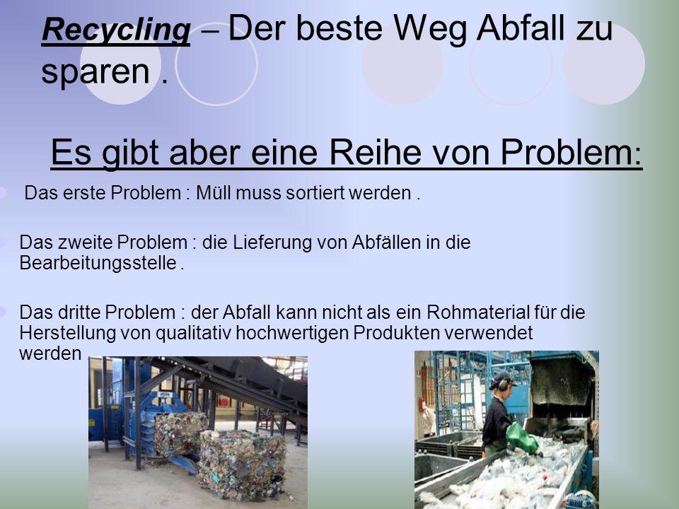 Recycling – Der beste Weg Abfall zu sparen. Es gibt aber eine Reihe von Problem : Das erste Problem : Müll muss sortiert werden. Das zweite Problem :