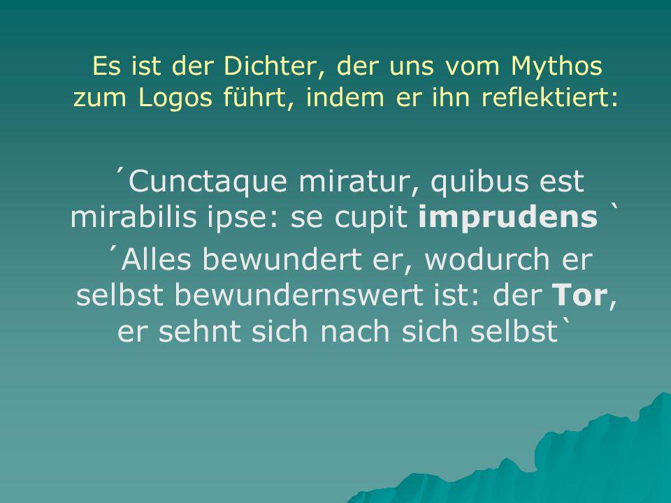 Es ist der Dichter, der uns vom Mythos zum Logos führt, indem er ihn reflektiert: ´Cunctaque miratur, quibus est mirabilis ipse: se cupit imprudens ` ´Alles bewundert er, wodurch er selbst bewundernswert ist: der Tor, er sehnt sich nach sich selbst`