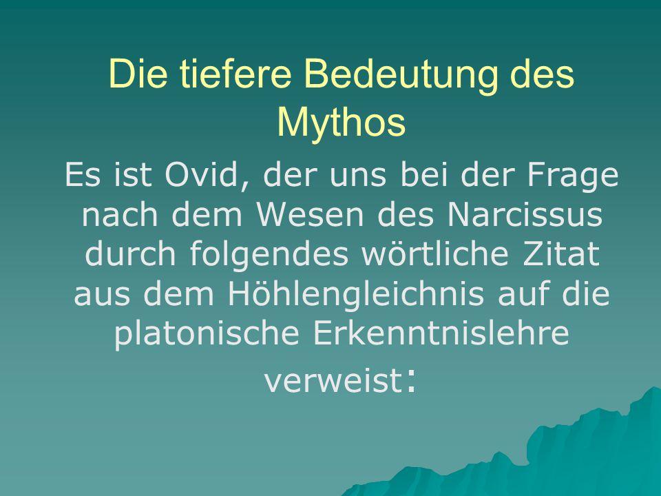 Die tiefere Bedeutung des Mythos Es ist Ovid, der uns bei der Frage nach dem Wesen des Narcissus durch folgendes wörtliche Zitat aus dem Höhlengleichnis auf die platonische Erkenntnislehre verweist :