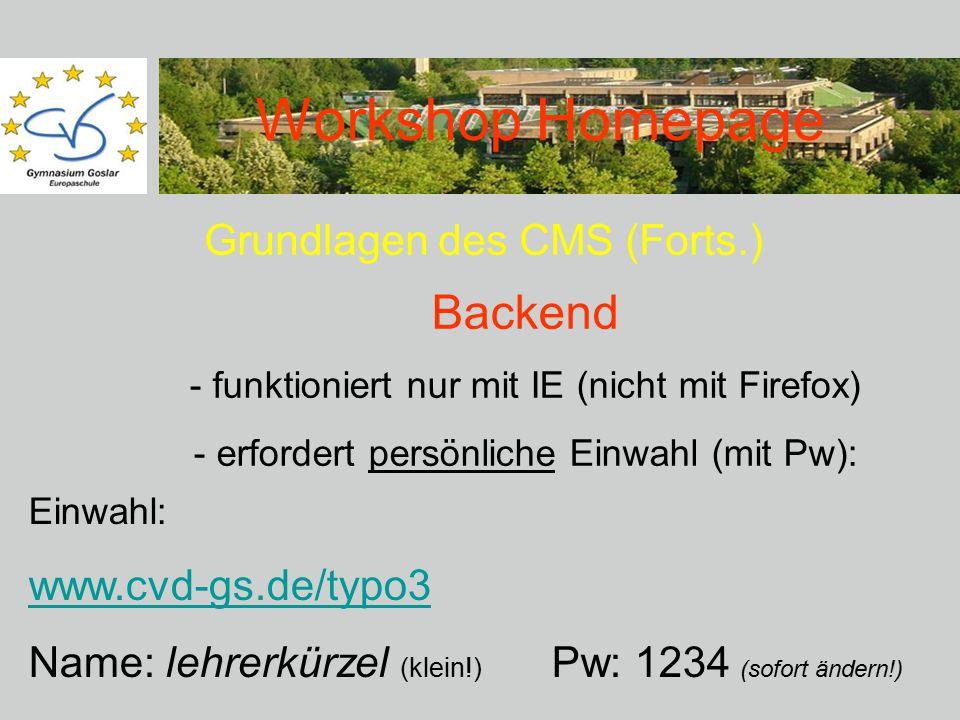 Workshop Homepage Grundlagen des CMS (Forts.) Backend - funktioniert nur mit IE (nicht mit Firefox) - erfordert persönliche Einwahl (mit Pw): Einwahl: www.cvd-gs.de/typo3 Name: lehrerkürzel (klein!) Pw: 1234 (sofort ändern!)