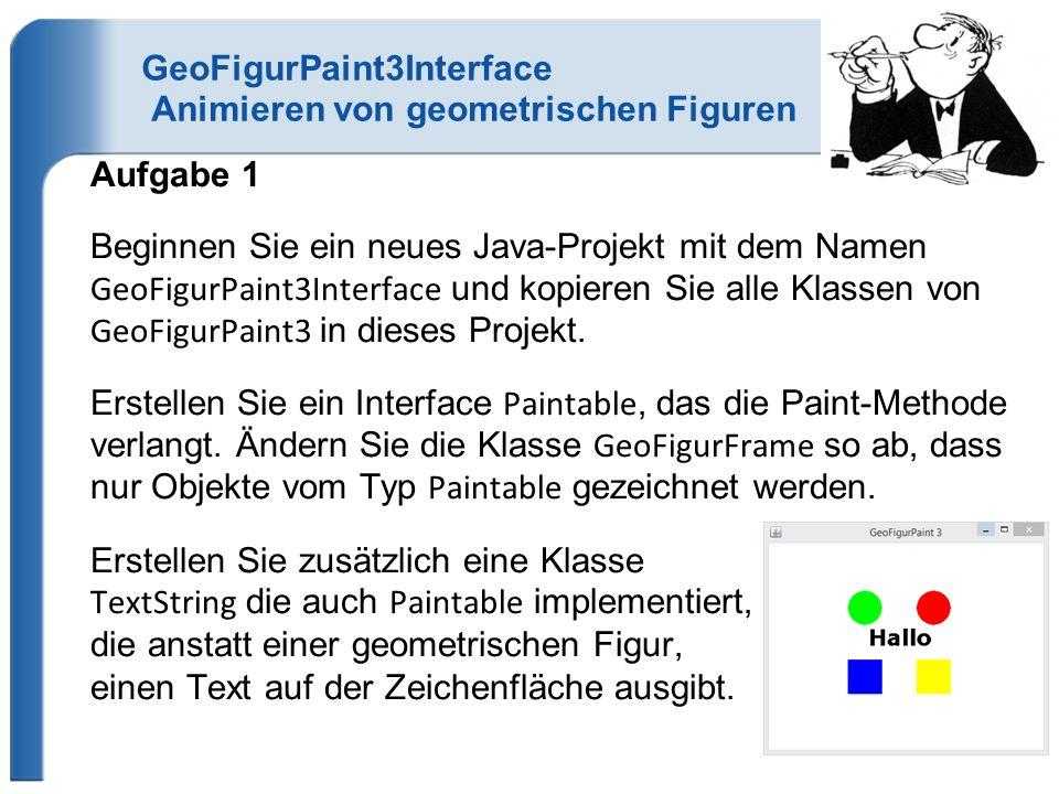 GeoFigurPaint3Interface Animieren von geometrischen Figuren Aufgabe 1 Beginnen Sie ein neues Java-Projekt mit dem Namen GeoFigurPaint3Interface und kopieren Sie alle Klassen von GeoFigurPaint3 in dieses Projekt.
