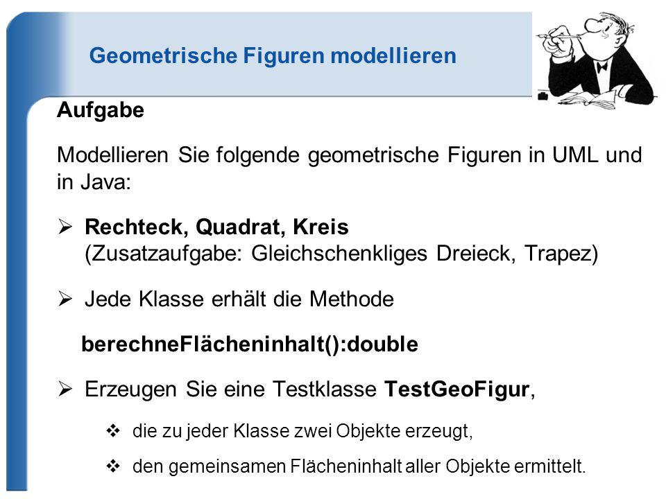 Geometrische Figuren modellieren Aufgabe Modellieren Sie folgende geometrische Figuren in UML und in Java:  Rechteck, Quadrat, Kreis (Zusatzaufgabe: Gleichschenkliges Dreieck, Trapez)  Jede Klasse erhält die Methode berechneFlächeninhalt():double  Erzeugen Sie eine Testklasse TestGeoFigur,  die zu jeder Klasse zwei Objekte erzeugt,  den gemeinsamen Flächeninhalt aller Objekte ermittelt.