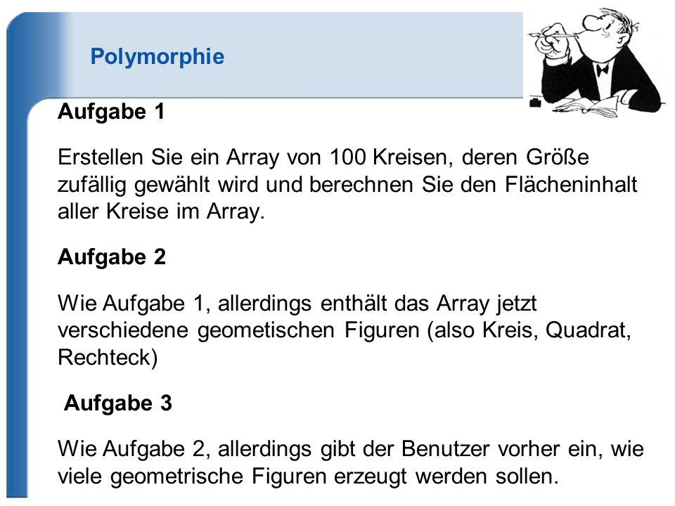 Polymorphie Aufgabe 1 Erstellen Sie ein Array von 100 Kreisen, deren Größe zufällig gewählt wird und berechnen Sie den Flächeninhalt aller Kreise im Array.