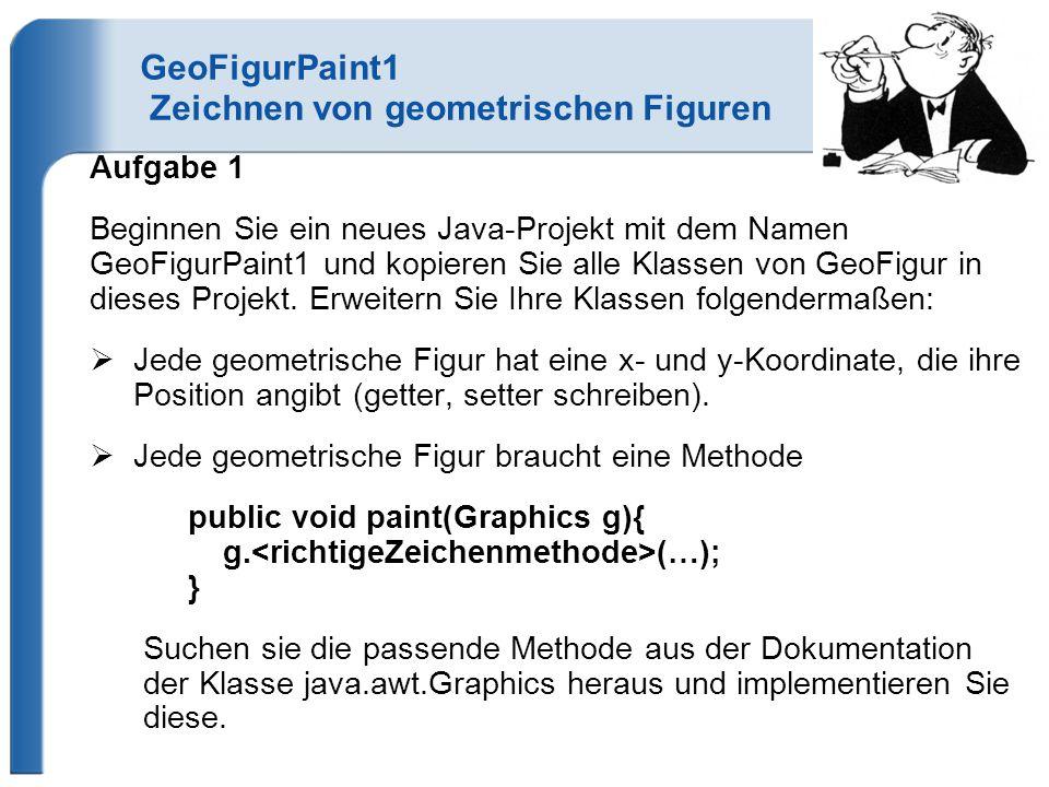 GeoFigurPaint1 Zeichnen von geometrischen Figuren Aufgabe 1 Beginnen Sie ein neues Java-Projekt mit dem Namen GeoFigurPaint1 und kopieren Sie alle Klassen von GeoFigur in dieses Projekt.