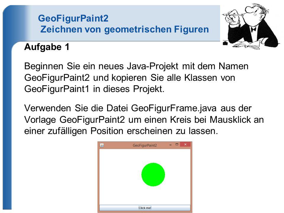 GeoFigurPaint2 Zeichnen von geometrischen Figuren Aufgabe 1 Beginnen Sie ein neues Java-Projekt mit dem Namen GeoFigurPaint2 und kopieren Sie alle Klassen von GeoFigurPaint1 in dieses Projekt.