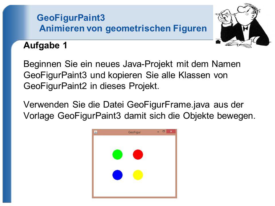 GeoFigurPaint3Abstract Animieren von geometrischen Figuren Aufgabe 1 Beginnen Sie ein neues Java-Projekt mit dem Namen GeoFigurPaint3Abstract und kopieren Sie alle Klassen von GeoFigurPaint3 in dieses Projekt.