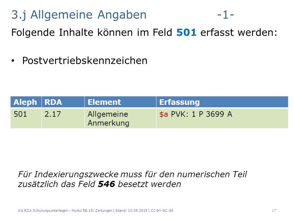 3.j Allgemeine Angaben-1- Folgende Inhalte können im Feld 501 erfasst werden: Postvertriebskennzeichen AG RDA Schulungsunterlagen – Modul 5B.15: Zeitungen | Stand: 10.05.2015 | CC BY-NC-SA17 AlephRDAElementErfassung 5012.17Allgemeine Anmerkung $a PVK: 1 P 3699 A Für Indexierungszwecke muss für den numerischen Teil zusätzlich das Feld 546 besetzt werden