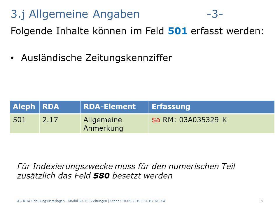3.j Allgemeine Angaben-3- Folgende Inhalte können im Feld 501 erfasst werden: Ausländische Zeitungskennziffer AG RDA Schulungsunterlagen – Modul 5B.15: Zeitungen | Stand: 10.05.2015 | CC BY-NC-SA19 AlephRDARDA-ElementErfassung 5012.17Allgemeine Anmerkung $a RM: 03A035329 K Für Indexierungszwecke muss für den numerischen Teil zusätzlich das Feld 580 besetzt werden