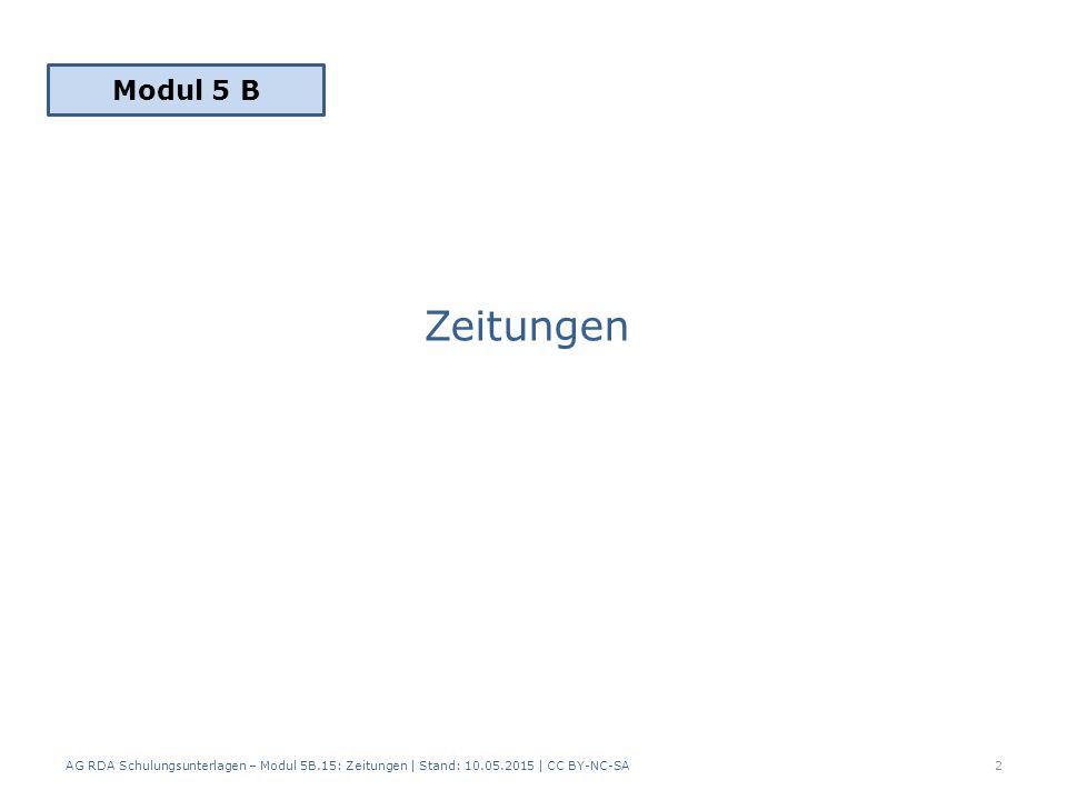 Zeitungen AG RDA Schulungsunterlagen – Modul 5B.15: Zeitungen | Stand: 10.05.2015 | CC BY-NC-SA2 Modul 5 B