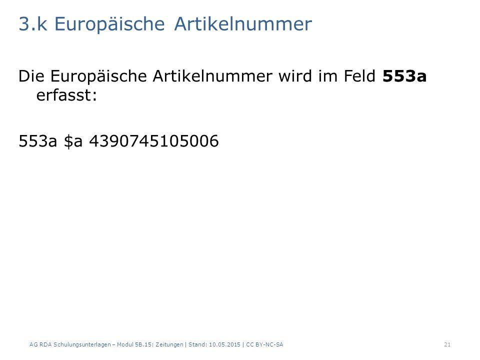 3.k Europäische Artikelnummer Die Europäische Artikelnummer wird im Feld 553a erfasst: 553a $a 4390745105006 AG RDA Schulungsunterlagen – Modul 5B.15: Zeitungen | Stand: 10.05.2015 | CC BY-NC-SA21