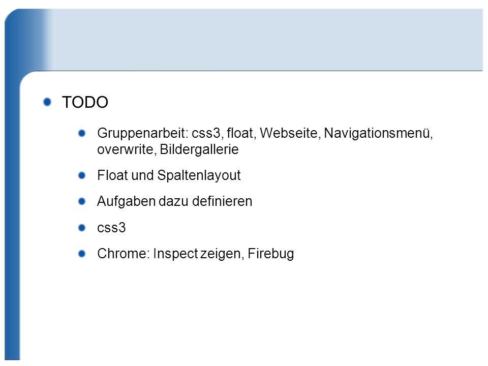 TODO Gruppenarbeit: css3, float, Webseite, Navigationsmenü, overwrite, Bildergallerie Float und Spaltenlayout Aufgaben dazu definieren css3 Chrome: In