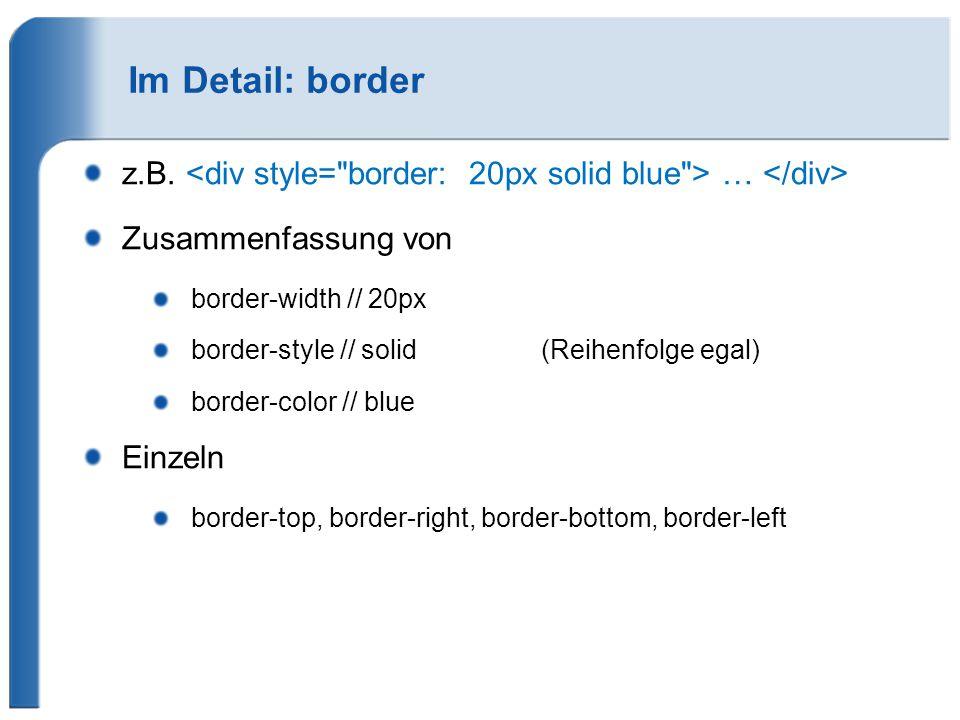 Im Detail: border z.B. … Zusammenfassung von border-width // 20px border-style // solid (Reihenfolge egal) border-color // blue Einzeln border-top, bo