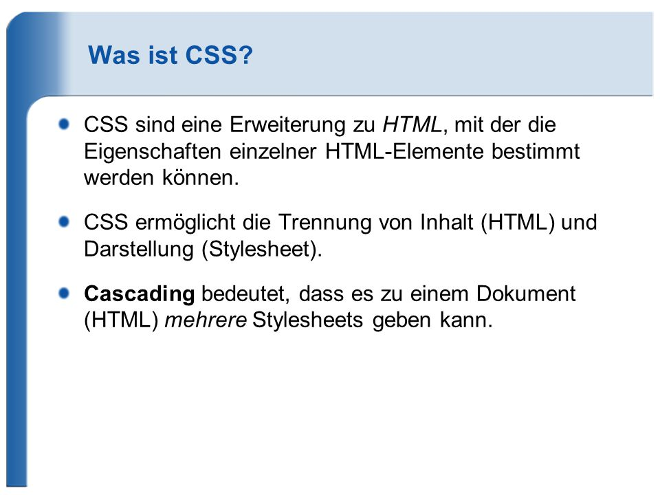 Was ist CSS? CSS sind eine Erweiterung zu HTML, mit der die Eigenschaften einzelner HTML-Elemente bestimmt werden können. CSS ermöglicht die Trennung