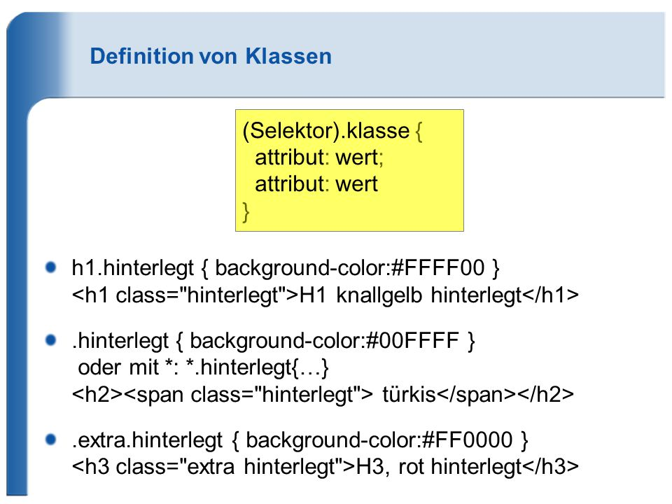 Definition von Klassen h1.hinterlegt { background-color:#FFFF00 } H1 knallgelb hinterlegt.hinterlegt { background-color:#00FFFF } oder mit *: *.hinter