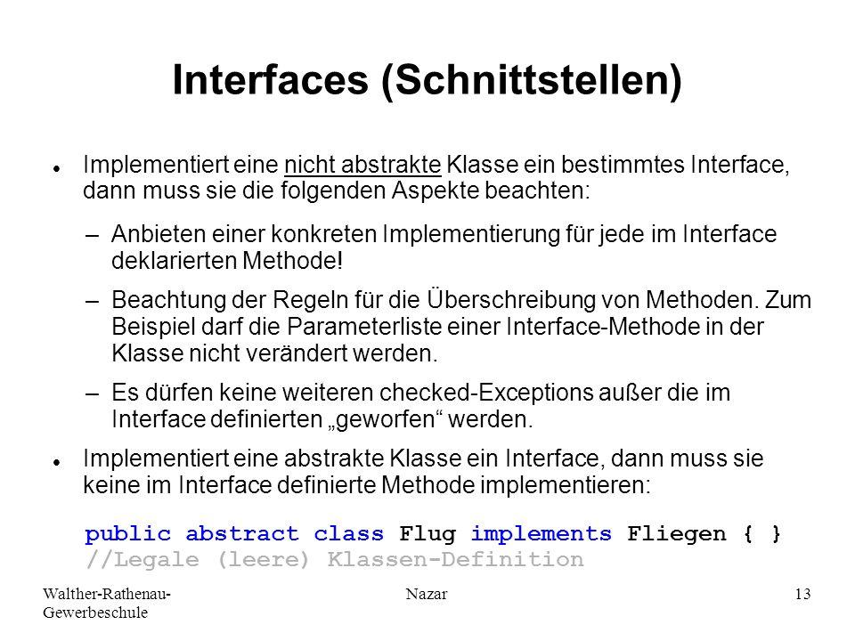 Walther-Rathenau- Gewerbeschule Nazar13 Interfaces (Schnittstellen) Implementiert eine nicht abstrakte Klasse ein bestimmtes Interface, dann muss sie die folgenden Aspekte beachten: –Anbieten einer konkreten Implementierung für jede im Interface deklarierten Methode.