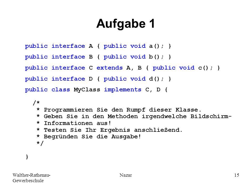 Walther-Rathenau- Gewerbeschule Nazar15 Aufgabe 1 public interface A { public void a(); } public interface B { public void b(); } public interface C extends A, B { public void c(); } public interface D { public void d(); } public class MyClass implements C, D { /* * Programmieren Sie den Rumpf dieser Klasse.
