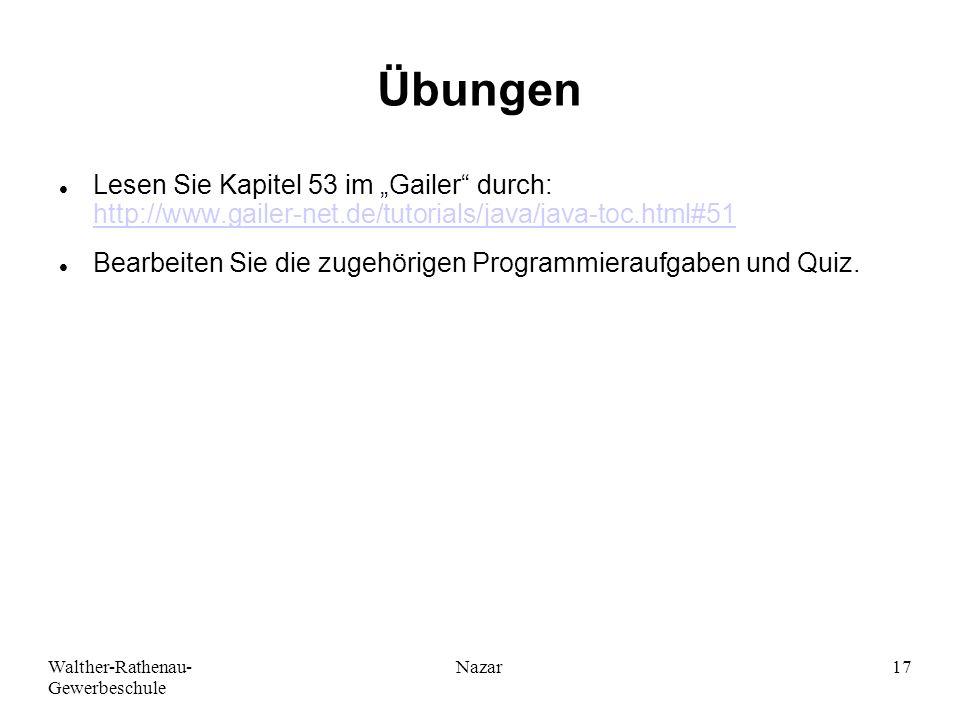 """Walther-Rathenau- Gewerbeschule Nazar17 Übungen Lesen Sie Kapitel 53 im """"Gailer durch: http://www.gailer-net.de/tutorials/java/java-toc.html#51 http://www.gailer-net.de/tutorials/java/java-toc.html#51 Bearbeiten Sie die zugehörigen Programmieraufgaben und Quiz."""