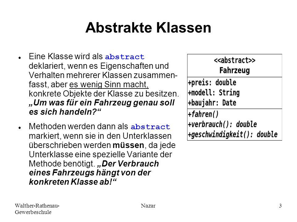Walther-Rathenau- Gewerbeschule Nazar3 Abstrakte Klassen Eine Klasse wird als abstract deklariert, wenn es Eigenschaften und Verhalten mehrerer Klassen zusammen- fasst, aber es wenig Sinn macht, konkrete Objekte der Klasse zu besitzen.