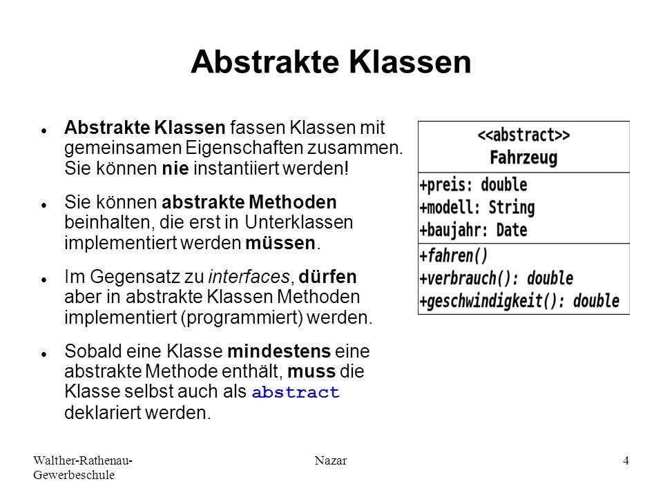 Walther-Rathenau- Gewerbeschule Nazar4 Abstrakte Klassen Abstrakte Klassen fassen Klassen mit gemeinsamen Eigenschaften zusammen.