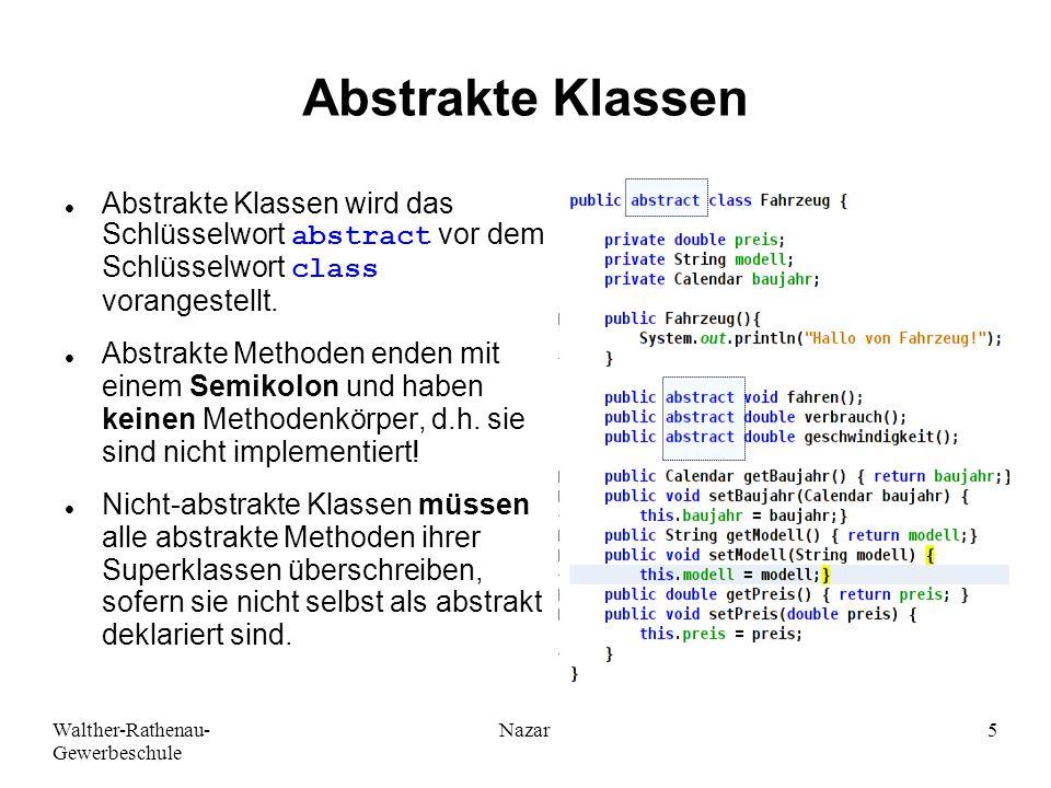 Walther-Rathenau- Gewerbeschule Nazar5 Abstrakte Klassen Abstrakte Klassen wird das Schlüsselwort abstract vor dem Schlüsselwort class vorangestellt.