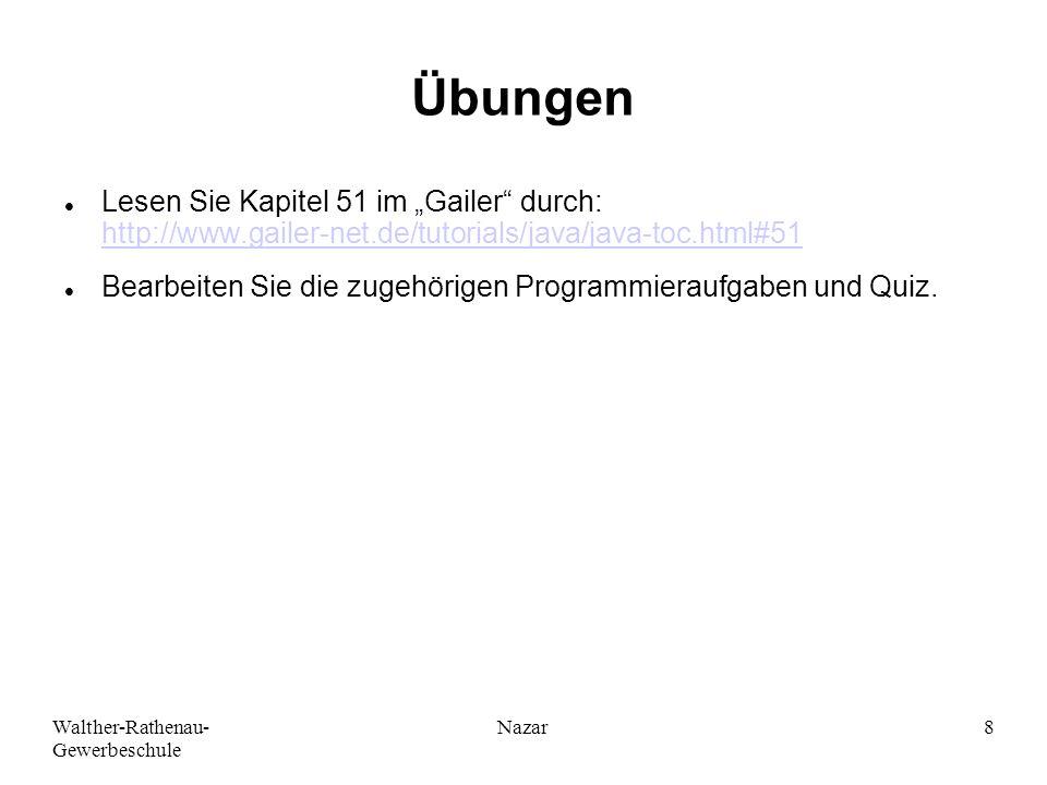 """Walther-Rathenau- Gewerbeschule Nazar8 Übungen Lesen Sie Kapitel 51 im """"Gailer durch: http://www.gailer-net.de/tutorials/java/java-toc.html#51 http://www.gailer-net.de/tutorials/java/java-toc.html#51 Bearbeiten Sie die zugehörigen Programmieraufgaben und Quiz."""