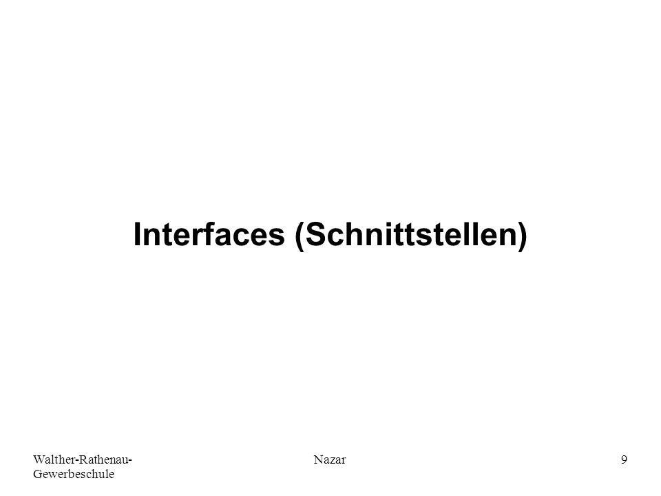 Walther-Rathenau- Gewerbeschule Nazar10 Interfaces (Schnittstellen) Interfaces (Schnittstellen) sind im Wesentlichen eine Sammlung von Methoden-Signaturen ohne konkrete Implementierung.