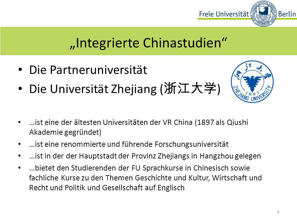 """Die Partneruniversität Die Universität Zhejiang ( 浙江大学 ) …ist eine der ältesten Universitäten der VR China (1897 als Qiushi Akademie gegründet) …ist eine renommierte und führende Forschungsuniversität …ist in der der Hauptstadt der Provinz Zhejiangs in Hangzhou gelegen …bietet den Studierenden der FU Sprachkurse in Chinesisch sowie fachliche Kurse zu den Themen Geschichte und Kultur, Wirtschaft und Recht und Politik und Gesellschaft auf Englisch 6 """"Integrierte Chinastudien"""