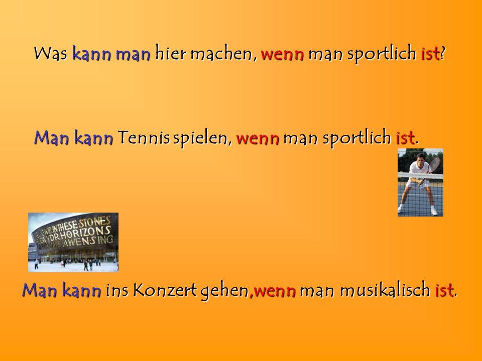 Was kann man hier machen, wenn man sportlich ist? Man kann kann Tennis spielen, spielen, wenn wenn man sportlich ist. Man kann kann ins Konzert gehen,
