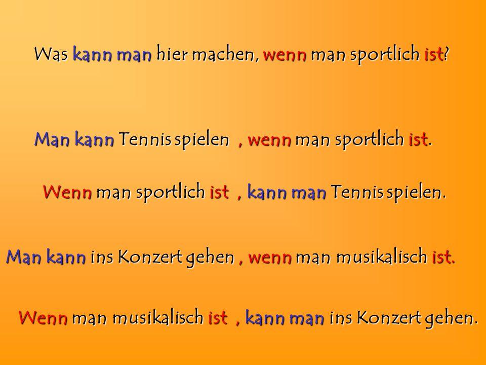 Was kann man hier machen, wenn man sportlich ist? Wenn Wenn man sportlich ist, kann man man Tennis spielen. Wenn Wenn man musikalisch ist, kann man ma