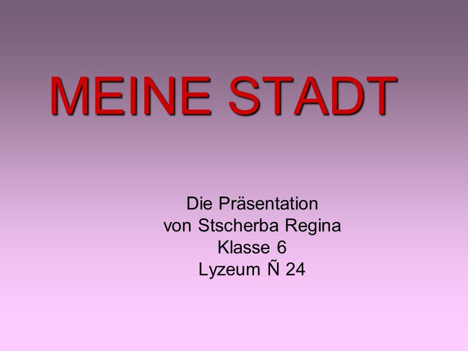MEINE STADT Die Präsentation von Stscherba Regina Klasse 6 Lyzeum Ñ 24
