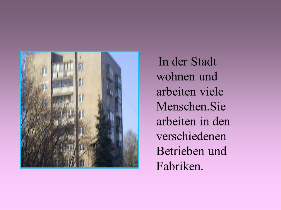 In der Stadt wohnen und arbeiten viele Menschen.Sie arbeiten in den verschiedenen Betrieben und Fabriken.