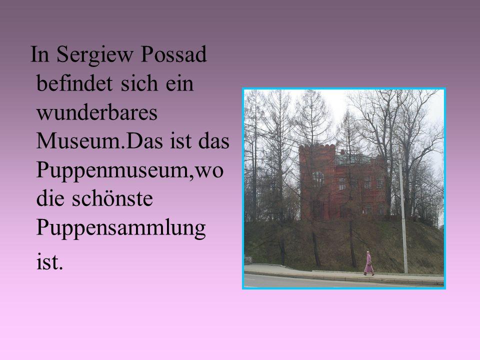 In Sergiew Possad befindet sich ein wunderbares Museum.Das ist das Puppenmuseum,wo die schönste Puppensammlung ist.