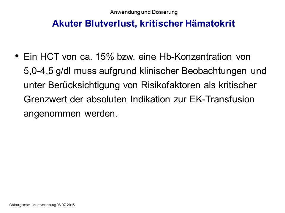 Chirurgische Hauptvorlesung 06.07.2015 Anwendung und Dosierung Akuter Blutverlust, kritischer Hämatokrit  Ein HCT von ca. 15% bzw. eine Hb-Konzentrat