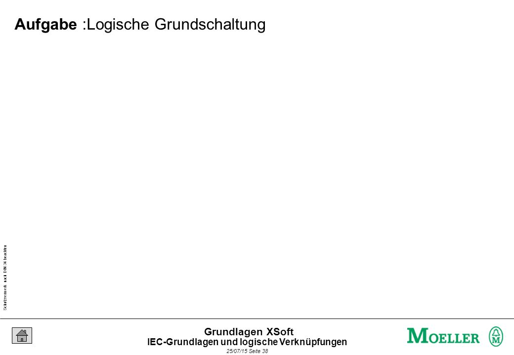 Schutzvermerk nach DIN 34 beachten 25/07/15 Seite 38 Grundlagen XSoft Aufgabe :Logische Grundschaltung IEC-Grundlagen und logische Verknüpfungen