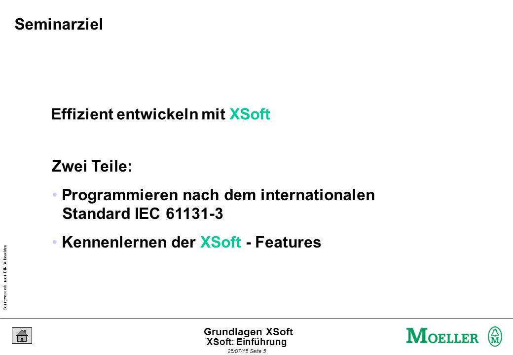 Schutzvermerk nach DIN 34 beachten 25/07/15 Seite 5 Grundlagen XSoft Effizient entwickeln mit XSoft Zwei Teile: Programmieren nach dem internationalen Standard IEC 61131-3 Kennenlernen der XSoft - Features Seminarziel XSoft: Einführung