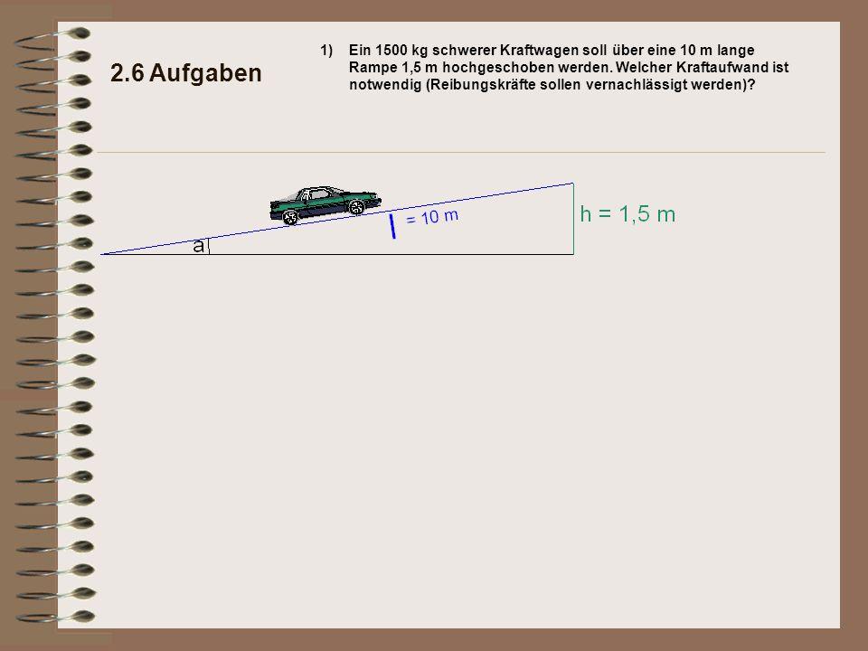 2.6 Aufgaben 1)Ein 1500 kg schwerer Kraftwagen soll über eine 10 m lange Rampe 1,5 m hochgeschoben werden. Welcher Kraftaufwand ist notwendig (Reibung
