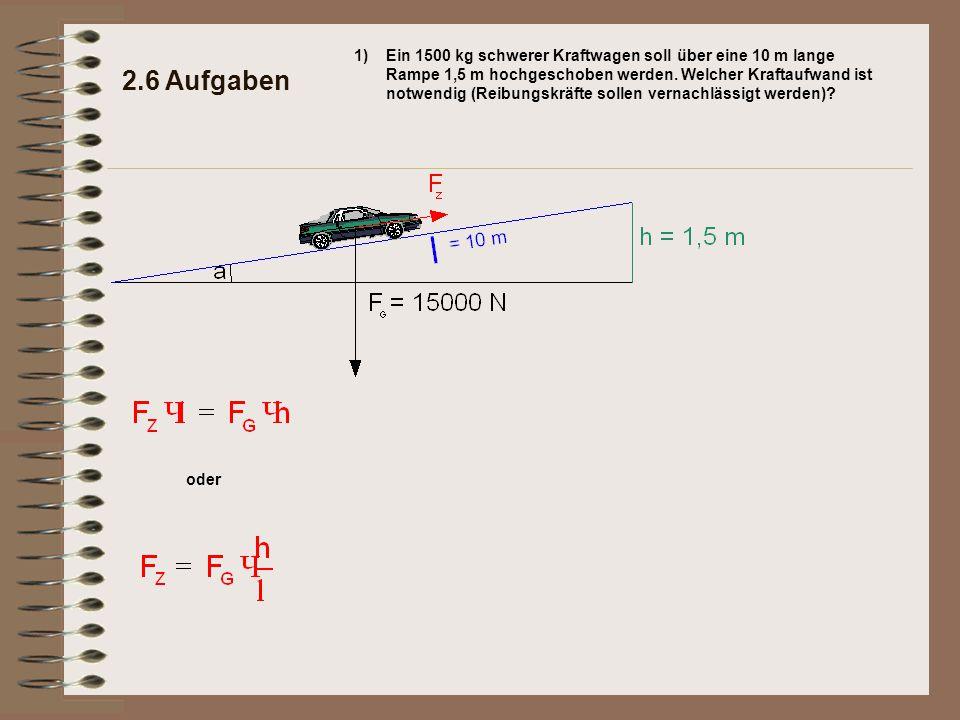 oder 2.6 Aufgaben 1)Ein 1500 kg schwerer Kraftwagen soll über eine 10 m lange Rampe 1,5 m hochgeschoben werden. Welcher Kraftaufwand ist notwendig (Re