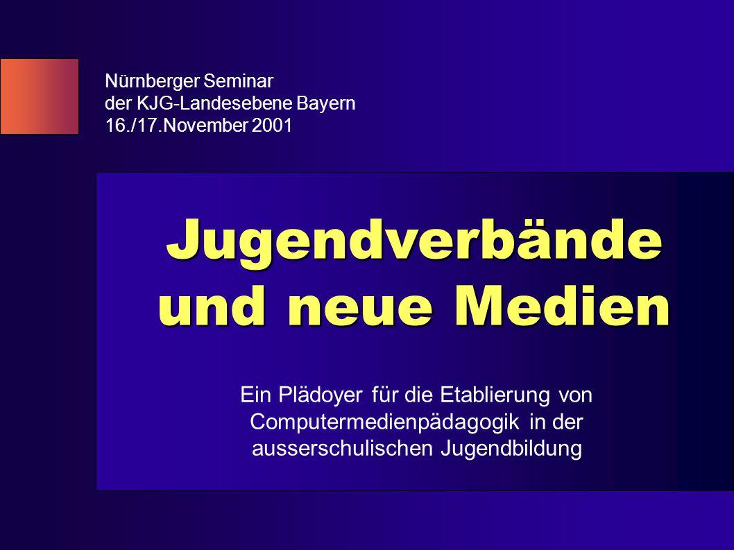 Jugendverbände und neue Medien Nürnberger Seminar der KJG-Landesebene Bayern 16./17.November 2001 Ein Plädoyer für die Etablierung von Computermedienpädagogik in der ausserschulischen Jugendbildung
