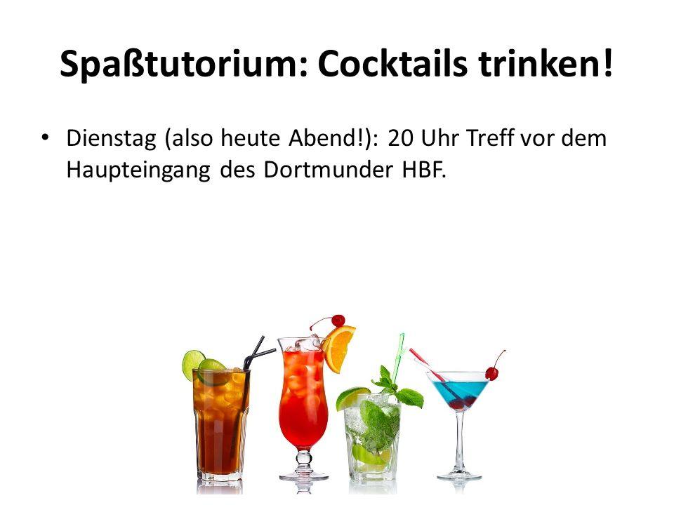 Spaßtutorium: Cocktails trinken! Dienstag (also heute Abend!): 20 Uhr Treff vor dem Haupteingang des Dortmunder HBF.