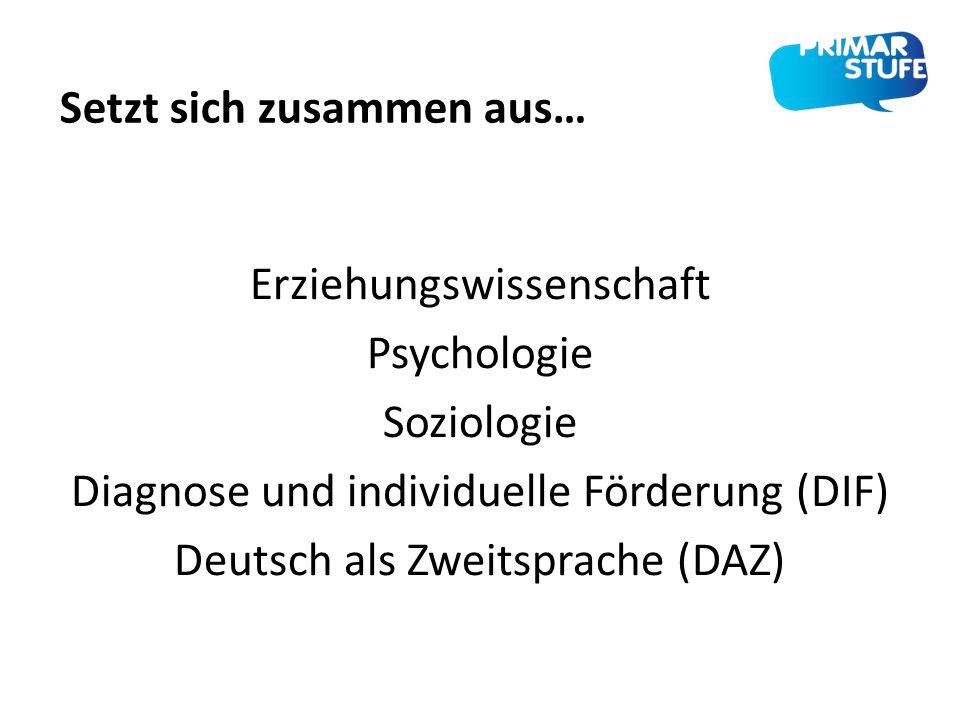 Erziehungswissenschaft Psychologie Soziologie Diagnose und individuelle Förderung (DIF) Deutsch als Zweitsprache (DAZ) Setzt sich zusammen aus…