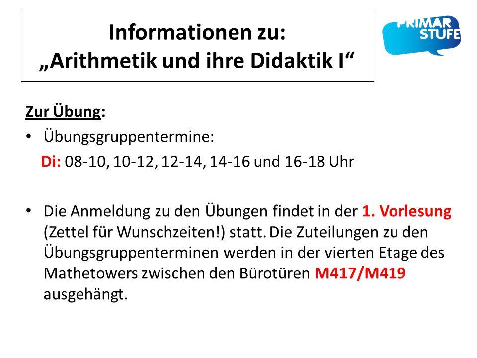 """Informationen zu: """"Arithmetik und ihre Didaktik I"""" Zur Übung: Übungsgruppentermine: Di: 08-10, 10-12, 12-14, 14-16 und 16-18 Uhr Die Anmeldung zu den"""