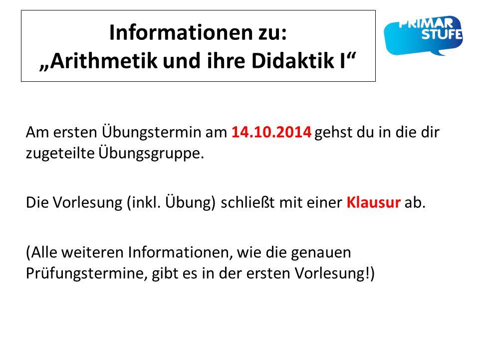"""Informationen zu: """"Arithmetik und ihre Didaktik I"""" Am ersten Übungstermin am 14.10.2014 gehst du in die dir zugeteilte Übungsgruppe. Die Vorlesung (in"""