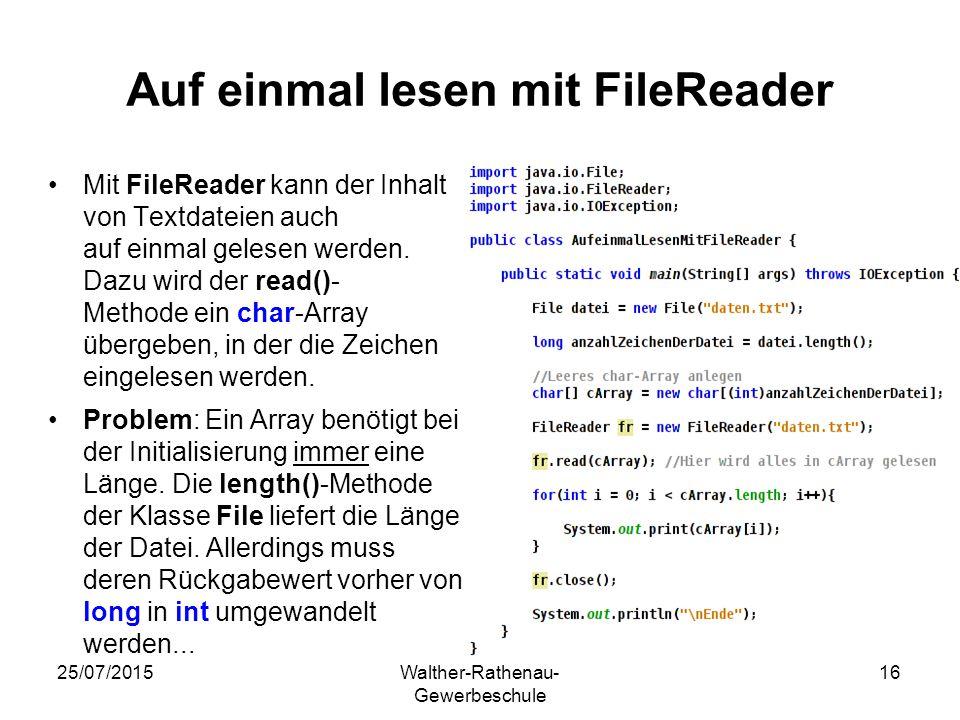 25/07/2015Walther-Rathenau- Gewerbeschule 16 Auf einmal lesen mit FileReader Mit FileReader kann der Inhalt von Textdateien auch auf einmal gelesen werden.