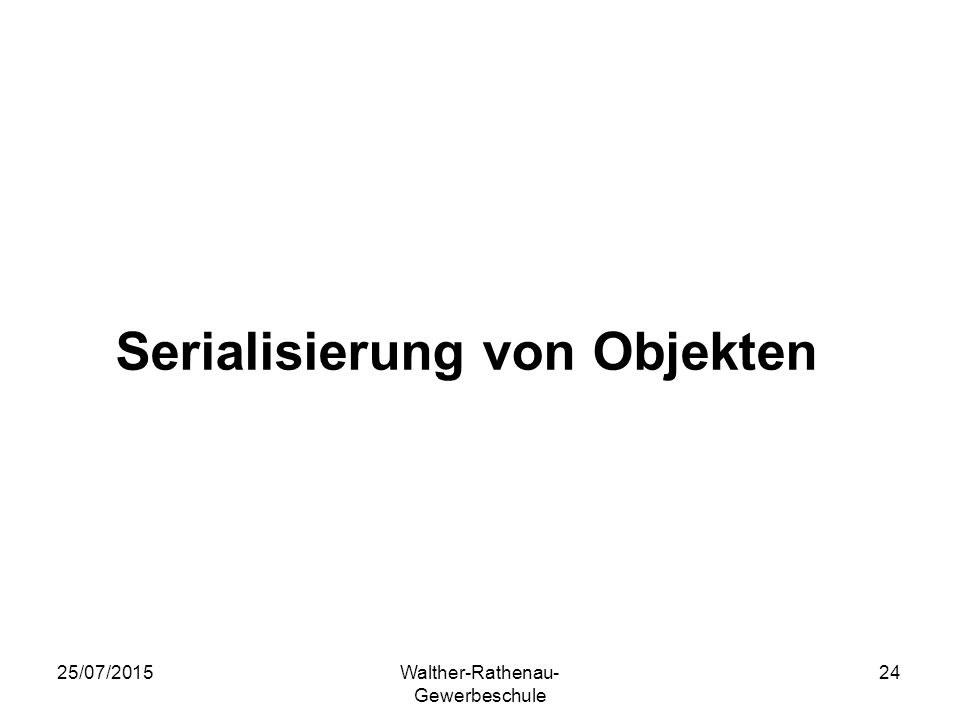 25/07/2015Walther-Rathenau- Gewerbeschule 24 Serialisierung von Objekten