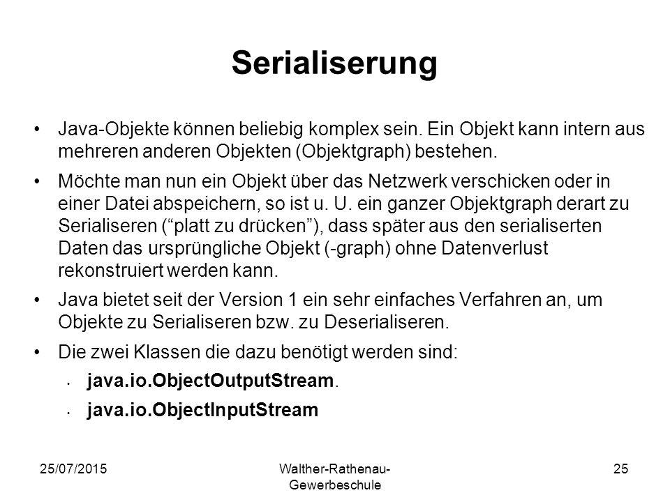 25/07/2015Walther-Rathenau- Gewerbeschule 25 Serialiserung Java-Objekte können beliebig komplex sein. Ein Objekt kann intern aus mehreren anderen Obje
