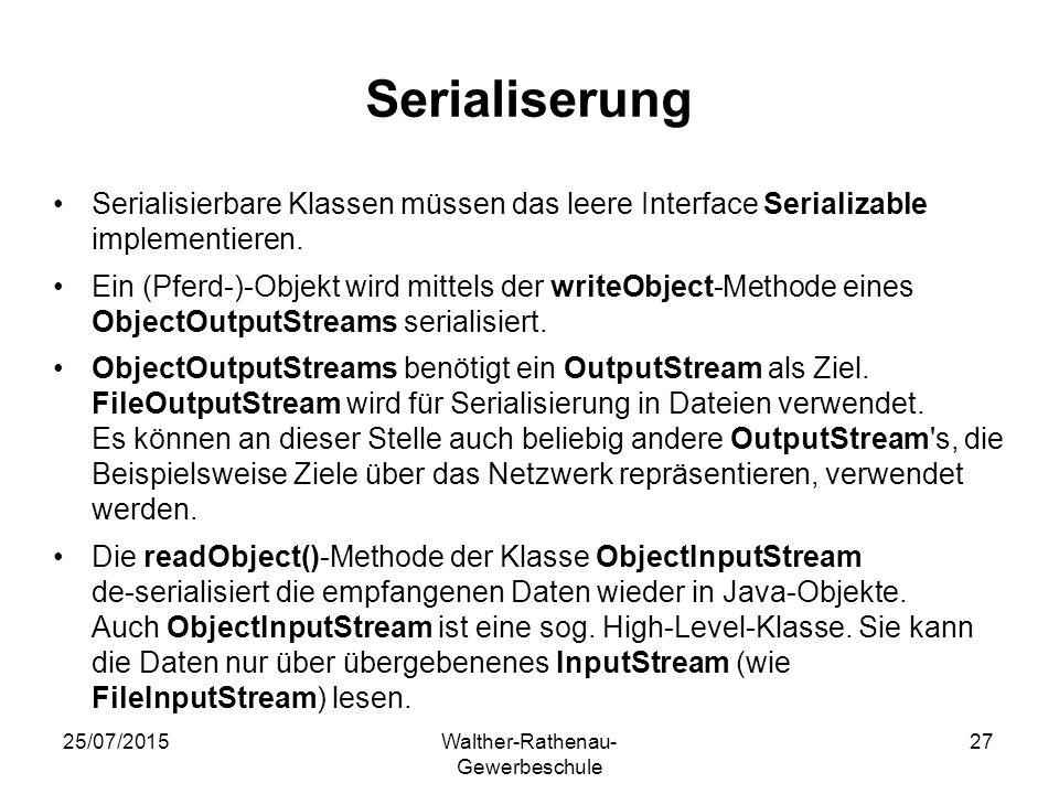 25/07/2015Walther-Rathenau- Gewerbeschule 27 Serialiserung Serialisierbare Klassen müssen das leere Interface Serializable implementieren. Ein (Pferd-