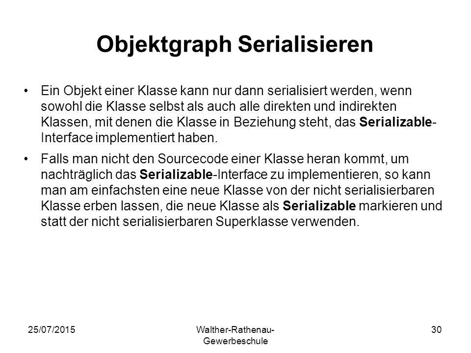 25/07/2015Walther-Rathenau- Gewerbeschule 30 Objektgraph Serialisieren Ein Objekt einer Klasse kann nur dann serialisiert werden, wenn sowohl die Klasse selbst als auch alle direkten und indirekten Klassen, mit denen die Klasse in Beziehung steht, das Serializable- Interface implementiert haben.